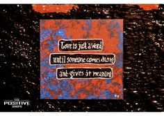 Love is just a word until someone comes along and gives it a meaning