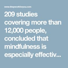 209 studies covering more than 12,000 people, concluded that mindfulness is especially effective to reduce anxiety, depression and stress