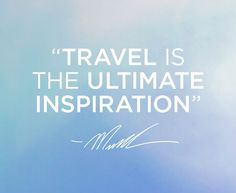 """Travel is the ultimate inspiration"" -MK"