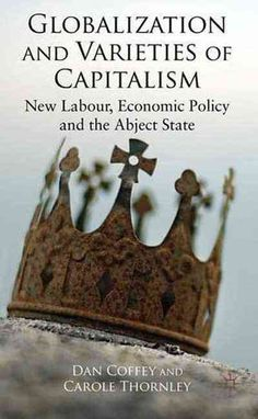 Globalization and Varieties of Capitalism: New Labour, Economic Policy and the Abject State