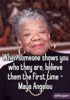 """""""When someone shows you who they are, believe them the first time"""" -Maya Angelou Amazing Quotes, Great Quotes, Quotes To Live By, Me Quotes, Motivational Quotes, Inspirational Quotes, Crush Quotes, Maya Angelou Books, Maya Angelou Quotes"""