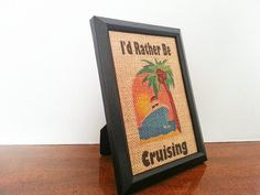 I'd Rather Be Cruising 5x7 Framed Burlap by NOLACraftsbyDesign, $25.00