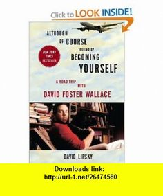 Although Of Course You End Up Becoming Yourself A Road Trip with David Foster Wallace (9780307592439) David Lipsky , ISBN-10: 030759243X  , ISBN-13: 978-0307592439 ,  , tutorials , pdf , ebook , torrent , downloads , rapidshare , filesonic , hotfile , megaupload , fileserve