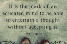 It is the mark of an educated mind to be able to entertain a thought without accepting it | Inspirational Quotes