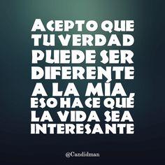 """""""Acepto que tu verdad puede ser diferente a la mía, eso hace que la vida sea interesante"""". @candidman #Frases #Reflexion #Candidman"""