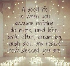 A good life is when you assume nothing, do more, need less, smile often, dream big, laugh alot, and realize how blessed you are.