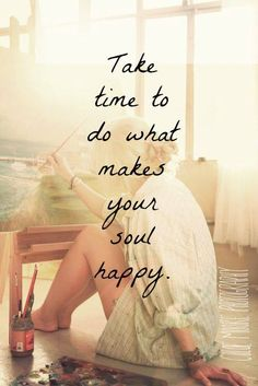 Take time to do what makes your soul happy..