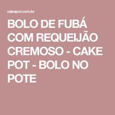BOLO DE FUBÁ COM REQUEIJÃO CREMOSO - CAKE POT - BOLO NO POTE