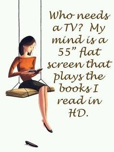 """Who needs a TV? My mind is a 55"""" flat screen that plays the books I read in HD"""