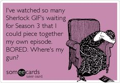 I've watched so many #Sherlock GIF's waiting for Season 3 that I could piece together my own episode. BORED. Where's my gun? #cumberbatch