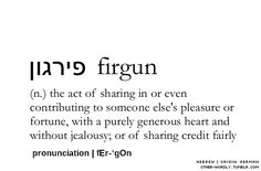 Firgun [hebrew]; the act of sharing in or even contributing to someone else's pleasure or fortune, with a purely generous heart and without jealousy