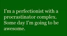 Perfectionist / procrastinator