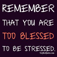 Remember that you are too blessed to be stressed - Inspirational Quotes about Life, Love, happiness, Kindness, positive attitude, positive thoughts, inspirational pictures quotes about life, happiness Very Best Quotes