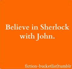 For me this is only half fictional. Maybe there is something wrong with me… but I DO believe in Sherlock! And even though Sherlock is fictional I believe in him along with fictional John. But I DO believe!