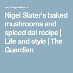 Nigel Slater's baked mushrooms and spiced dal recipe Belfast, Lentil Casserole, How To Make Ramen, Baked Mushrooms, Nigel Slater, Dal Recipe, Cucumber Recipes, Yotam Ottolenghi, Nigella Lawson