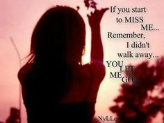 Relationship- if you start to miss me remember I didn't walk away you let me go
