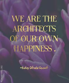"""Thoughts on Bishop Caussé's talk """"We Are the Architects of Our Own Happiness"""" from a fireside given in 2012."""