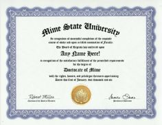 Mime Degree: Custom Gag Diploma Doctorate Certificate (Funny Customized Joke Gift - Novelty Item) by GD Novelty Items. $13.99. One customized novelty certificate (8.5 x 11 inch) printed on premium certificate paper with official border. Includes embossed Gold Seal on certificate. Custom produced with your own personalized information: Any name and any date you choose.