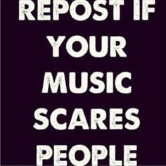 """pretty much 90% of where i live is freaked out by the music i listen to. They call it """"emo-screamo"""", i just turn the music up louder and call them *beep* Seriously """"emo-screamo"""", they sound like they've never had an education"""