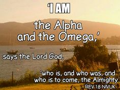 REV 1:8 NIVUK  'I am the Alpha and the Omega,' says the Lord God, 'who is, and who was, and who is to come, the Almighty.'