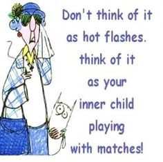 Maxine Menopause Humor: Don't think of it as hot flashes, think of it as your inner child playing with matches! Cute Quotes, Great Quotes, Funny Quotes, Quotable Quotes, Inspiring Quotes, Hot Flashes Humor, Menopause Humor, Menopause Relief, Menopause Symptoms