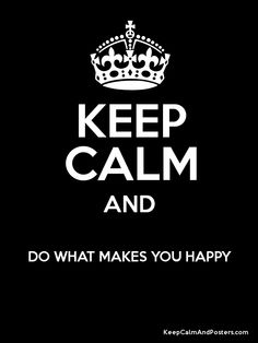 Keep Calm and DO WHAT MAKES YOU HAPPY !