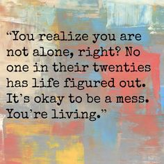 You realize you are not alone, right? No one in their twenties has life figured out. It's okay to be a mess. You're living.
