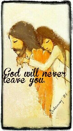 God will never leave you. Deuteronomy 31:6