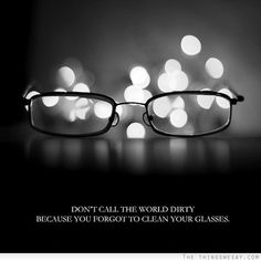 Don't call the world dirty because you forgot to clean your glasses
