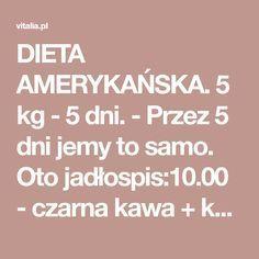 DIETA AMERYKAŃSKA. 5 kg - 5 dni. - Przez 5 dni jemy to samo. Oto jadłospis:10.00 - czarna kawa + kawałek serka topionego (porcja = 1 trójkącik)12.00 - jajko (bez soli, gotowane na twardo lub na miękko Fitness Planner, Finger Foods, Meal Planning, Food And Drink, Exercise, Healthy Recipes, Meals, How To Plan, Losing Weight