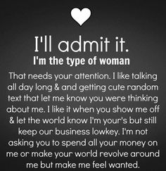 I'll admit it.. I'm the type of woman.. that needs your attention. I like talking all day long & getting cute random texts that let me know your were thinking about me. I like it when you show me off & let the world know I'm yours but still keep our business low key. I'm not asking you to spend your money on me or make your world revolve around me but make me feel wanted.