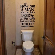 "We just need to change it to... ""How can the men who can hit a deer at 250 yards keep missing the toilet?"" wall decal"