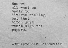 """""""How we all want so badly to divorce reality, but that bitch just won't sign the papers."""" The blooming of Madness poem written by Christopher Poindexter Great Quotes, Quotes To Live By, Inspirational Quotes, Quirky Quotes, Literary Quotes, Awesome Quotes, Pretty Words, Beautiful Words, Beautiful Things"""