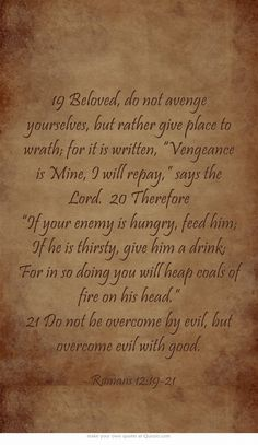 "19 Beloved, do not avenge yourselves, but rather give place to wrath; for it is written, ""Vengeance is Mine, I will repay,"" says the Lord. 20 Therefore ""If your enemy is hungry, feed him; If he is thirsty, give him a drink; For in so doing you will heap coals of fire on his head."" 21 Do not be overcome by evil, but overcome evil with good."