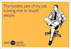 The hardest part of my job is being nice to stupid people someecards Funny Shit, Haha Funny, Funny Humor, Hilarious Memes, Memes Humor, Ecards Humor, Sarcastic Ecards, Lab Humor, Funny Office Humor