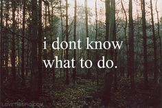 I Dont Know What To Do Pictures, Photos, and Images for Facebook, Tumblr, Pinterest, and Twitter