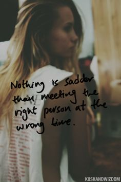 Nothing is sadder than meeting the right person at the wrong time - #Love #Quote