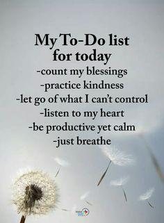 My To-Do list for today - count my blessings - practice kindness - let go of what I can't control - listen to my heart - be productive yet… Positive Quotes For Life, Positive Words, Positive Thoughts, Spiritual Thoughts, Positive Motivation, Morning Motivation, Positive Mind, Deep Thoughts, Great Quotes