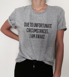 Due to unfortunate circumstances, i am awake Tshirt gray Fashion funny swag fresh tops style hipster Dope Swag, Grey Fashion, Look Fashion, 90s Fashion, Fashion Shirts, Tumblr Fashion, Celebrities Fashion, Hipster Fashion, Urban Fashion