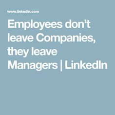 Employees don't leave Companies, they leave Managers | LinkedIn