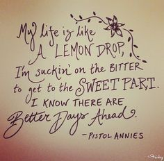 My life is like a lemon drop, I'm suckin' on the bitter to get to the sweet part. I know there are better days ahead. - Pistol Annies