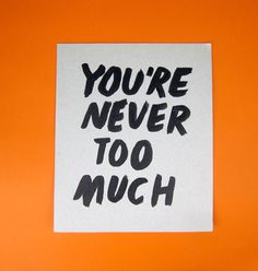 You're never too much. That's what you say to someone you love for real.