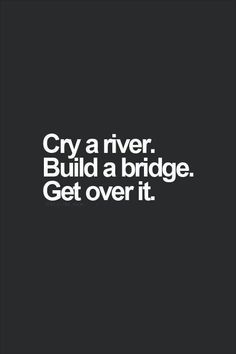 Cry Me A River Build A Bridge And Get Over It Quote cry a river. build a bridge. get over it. i can cry a lot