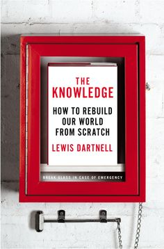THE KNOWLEDGE by Lewis Dartnell -- How would you go about rebuilding a technological society from scratch?