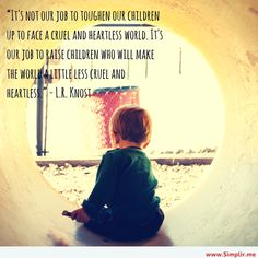 """""""It's not our job to toughen our children up to face a cruel and heartless world. It's our job to raise children who will make the world a little less cruel and heartless."""""""
