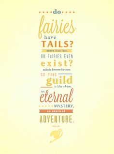 Do fairies have tails? More than that, do fairies even exist? Nobody knows for sure. So this guild is like them, an eternal mystery, an eternal adventure. FAIRY TAIL