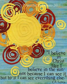 I believe in Christ like I believe in the sun - not because I can see it but by it I can see everything else