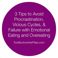 3 Tips to Avoid Procrastination, Vicious cycles, and Failure with Emotional Eating and Overeating