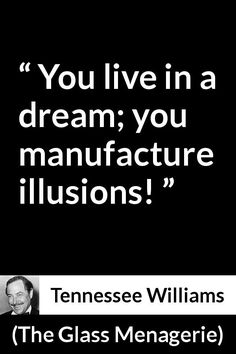 Tennessee Williams - The Glass Menagerie - You live in a dream; you manufacture illusions!