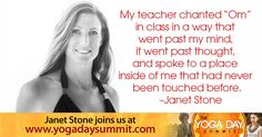 "2016 Yoga Day Summit ""My teacher chanted 'Om' in class in a way that went past my mind. It went past thought, and spoke to a place inside of me that had never been touched before."" -Janet Stone Discover the ancient roots of yoga and its modern transformations while you immerse yourself in your own personal yoga retreat. Join us in a no-cost online event, June 21, celebrating the UN International Day of Yoga at…"